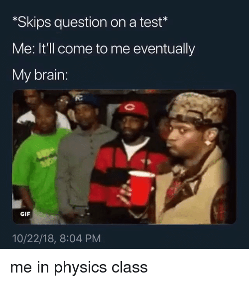 Gif, Memes, and Brain: *Skips question on a test*  Me: It'll come to me eventually  My brain  GIF  10/22/18, 8:04 PM me in physics class