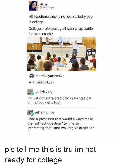 """College, Memes, and Rap: skizzy  @kailaniskye  HS teachers: they're not gonna baby you  in college  College professors: y'all wanna rap battle  for extra credit?  to  tastefully offensive  (via kailaniskye)  reallytrying  i fr just got extra credit for drawing a cat  on the back of a test  Re sufferinghoe  i had a professor that would always make  the last test question """"tell me an  interesting fact"""" and would give credit for pls tell me this is tru im not ready for college"""