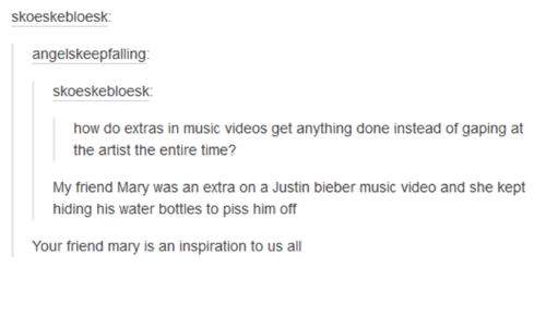 Friends, Justin Bieber, and Music: skoeskebloesk:  angelskeepfalling:  skoeskebloesk:  how do extras in music videos get anything done instead of gaping at  the artist the entire time?  My friend Mary was an extra on a Justin bieber music video and she kept  hiding his water bottles to piss him off  Your friend many is an inspiration to us all