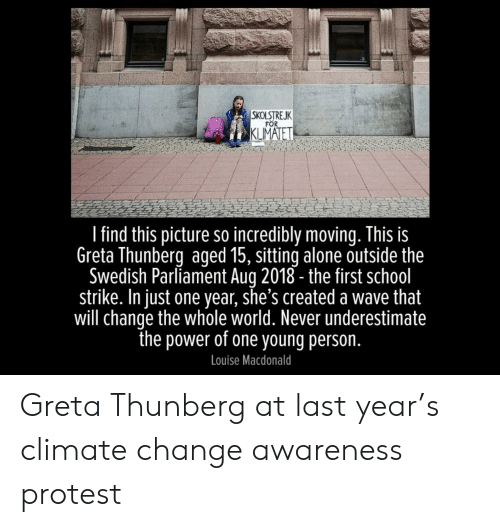 Being Alone, Protest, and School: SKOLSTREJK  FOR  KLMATET  I find this picture so incredibly moving. This is  Greta Thunberg aged 15, sitting alone outside the  Swedish Parliament Aug 2018- the first school  strike. In just one year, she's created a wave that  will change the whole world. Never underestimate  the power of one young person.  Louise Macdonald Greta Thunberg at last year's climate change awareness protest