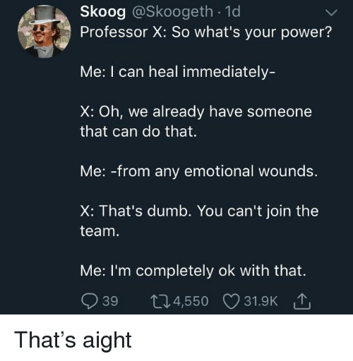 Dumb, Power, and Can: Skoog @Skoogeth . 1d  Professor X: So what's your power?  Me: I can heal immediately-  X: Oh, we already have someone  that can do that.  Me: -from any emotional wounds.  X: That's dumb. You can't join the  team  Me: I'm completely ok with that.  939 t04,550 31.9K That's aight