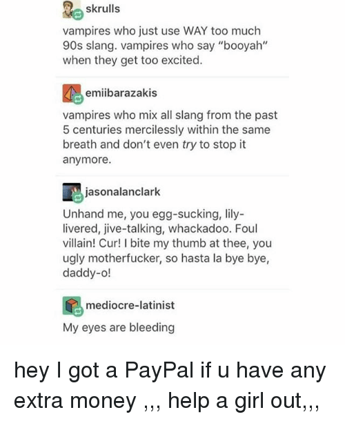 "Mediocre, Memes, and Money: skrulls  vampires who just use WAY too much  90s slang. vampires who say ""booyah""  when they get too excited  emiibarazakis  vampires who mix all slang from the past  5 centuries mercilessly within the same  breath and don't even try to stop it  anymore.  jasonalanclark  Unhand me, you egg-sucking, lily-  livered, jive-talking, whackadoo. Foul  villain! Cur! I bite my thumb at thee, you  ugly motherfucker, so hasta la bye bye,  daddy-o!  mediocre-latinist  My eyes are bleeding hey I got a PayPal if u have any extra money ,,, help a girl out,,,"