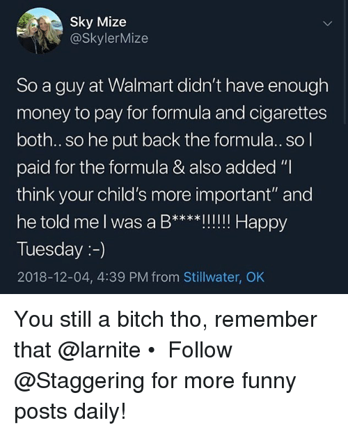 """Bitch, Funny, and Money: Sky Mize  @SkylerMize  So a guy at Walmart didn't have enough  money to pay for formula and cigarettes  both..so he put back the formula.. so l  paid for the formula & also added """"I  think your child's more important"""" and  he told me l was a B****Il!!! Happy  Tuesday:-)  2018-12-04, 4:39 PM from Stillwater, OK You still a bitch tho, remember that @larnite • ➫➫➫ Follow @Staggering for more funny posts daily!"""
