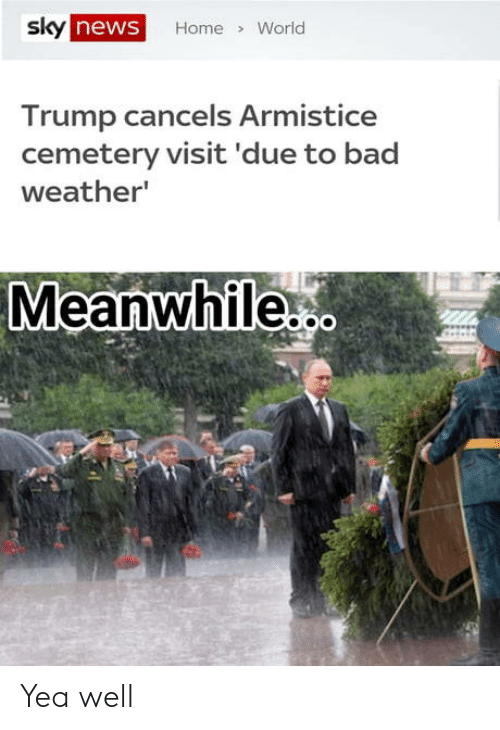 Bad, News, and Home: sky  news  Home World  Trump cancels Armistice  cemetery visit 'due to bad  weather  Meanwhile Yea well