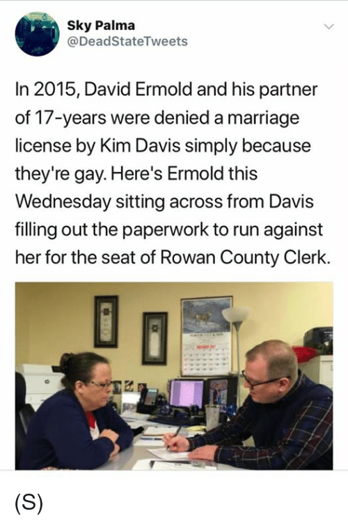 Marriage, Run, and Wednesday: Sky Palma  @DeadStateTweets  In 2015, David Ermold and his partner  of 17-years were denied a marriage  license by Kim Davis simply because  they're gay. Here's Ermold this  Wednesday sitting across from Davis  filling out the paperwork to run against  her for the seat of Rowan County Clerk. (S)