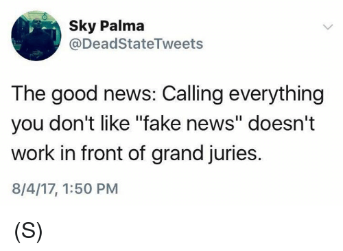 "Fake, News, and Work: Sky Palma  @DeadStateTweets  The good news: Calling everything  you don't like ""fake news"" doesn't  work in front of grand juries.  8/4/17, 1:50 PM (S)"