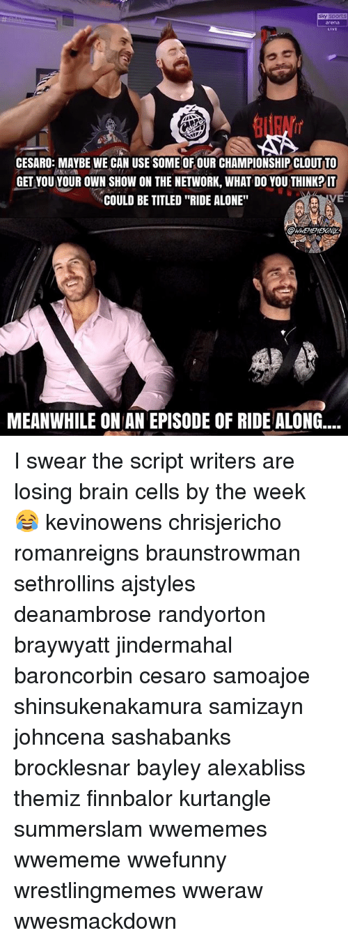 """Being Alone, Memes, and Brain: sky sport  rena  LiVE  CESARO: MAYBE WE CAN USE SOME OF OUR CHAMPIONSHIP CLOUT TO  GET VOU YOUR OWN SHOW ON THE NETWORK, WHAT DO YOU THINKP IT  COULD BE TITLED """"RIDE ALONE""""  VE  MEANWHILE ON AN EPISODE OF RIDE ALONG.... I swear the script writers are losing brain cells by the week 😂 kevinowens chrisjericho romanreigns braunstrowman sethrollins ajstyles deanambrose randyorton braywyatt jindermahal baroncorbin cesaro samoajoe shinsukenakamura samizayn johncena sashabanks brocklesnar bayley alexabliss themiz finnbalor kurtangle summerslam wwememes wwememe wwefunny wrestlingmemes wweraw wwesmackdown"""