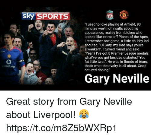 "Dad, Love, and Premier League: sky SPORTS  ""I used to love playing at Anfield, 90  minutes worth of insults about my  appearance, mainly from blokes who  looked like extras off Planet of the Apes.  I remember one game, a little chubby lad  shouted, ""Oi Gary, my Dad says you're  a wanker!"". I turned round and said  ""Yeah? I've got 8 Premier League medals,  what've you got besides diabetes? You  fat little twat. He was in floods of tears,  that's what the rivalry is all about. Good  natured ribbing.""  Gary Neville Great story from Gary Neville about Liverpool! 😂 https://t.co/m8Z5bWXRp1"