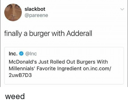 McDonalds, Weed, and Millennials: slackbot  @pareene  finally a burger with Adderall  Inc. @lnc  McDonald's Just Rolled Out Burgers With  Millennials' Favorite Ingredient on.inc.com/  2uwB7D3 weed