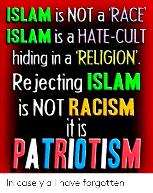 Racism, Islam, and Patriotism: SLAM is NOT a RACE  SLAM is a HATE-CULT  hiding in a RELIGION  Rejecting ISLAM  is NOT RACISM  it is  PATRIOTISM In case y'all have forgotten