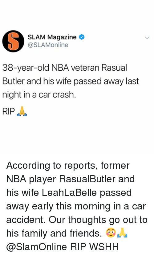 Family, Friends, and Memes: SLAM Magazine  @SLAMonline  38-year-old NBA veteran Rasual  Butler and his wife passed away last  night in a car crash  RIP According to reports, former NBA player RasualButler and his wife LeahLaBelle passed away early this morning in a car accident. Our thoughts go out to his family and friends. 😳🙏 @SlamOnline RIP WSHH