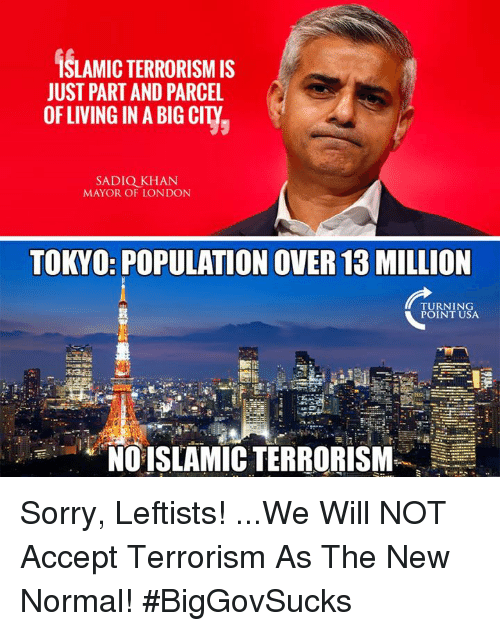 Memes, Sorry, and London: SLAMIC TERRORISM IS  JUST PART AND PARCEL  OFLIVING IN A BIG CITY  SADIQ KHAN  MAYOR OF LONDON  TOKYO: POPULATION OVER 13 MILLION  TURNING  POINT USA  NO ISLAMIC TERRORISM Sorry, Leftists! ...We Will NOT Accept Terrorism As The New Normal! #BigGovSucks