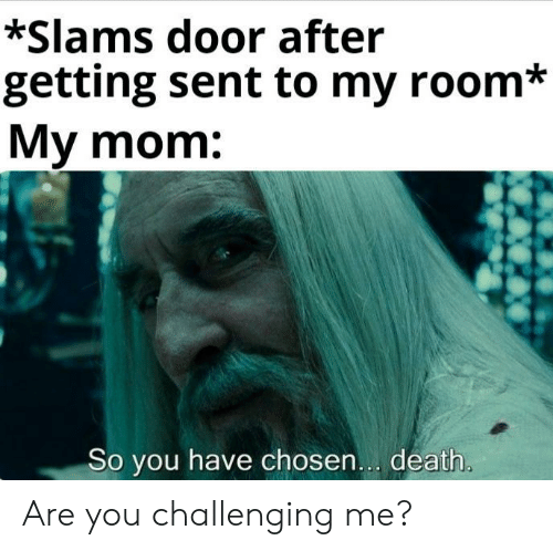 Death, Mom, and Chosen: *Slams door after  getting sent to my room*  My mom:  So you have chosen... death. Are you challenging me?