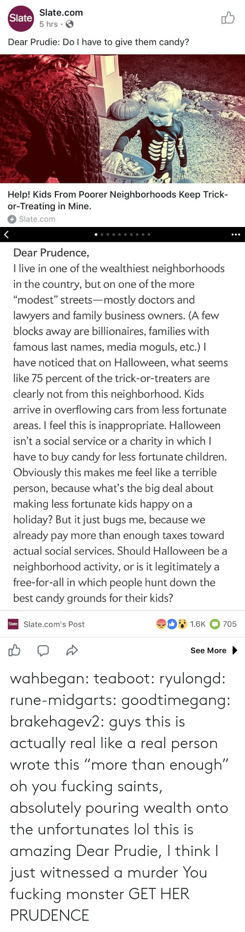 "Candy, Cars, and Children: Slate.com  5 hrs .  Slate  Dear Prudie: Do I have to give them candy?  aT  T-T  Help! Kids From Poorer Neighborhoods Keep Trick-  or-Treating in Mine.  Slate.com   Dear Prudence,  I live in one of the wealthiest neighborhoods  in the country, but on one of the more  ""modest"" streets-mostly doctors and  lawyers and family business owners. (A few  blocks away are billionaires, families with  famous last names, media moguls, etc.) I  have noticed that on Halloween, what seems  like 75 percent of the trick-or-treaters are  clearly not from this neighborhood. Kids  arrive in overflowing cars from less fortunate  areas. I feel this is inappropriate. Halloween  isn't a social service or a charity in which l  have to buy candy for less fortunate children  Obviously this makes me feel like a terrible  person, because what's the big deal about  making less fortunate kids happy on a  holiday? But it just bugs me, because we  already pay more than enough taxes toward  actual social services. Should Halloween be a  neighborhood activity, or is it legitimately a  free-for-all in which people hunt down the  best candy grounds for their kids?  91.6K 705  Slate  Slate.com's Post  See More wahbegan: teaboot:  ryulongd:  rune-midgarts:  goodtimegang:  brakehagev2:  guys this is actually real like a real person wrote this  ""more than enough"" oh you fucking saints, absolutely pouring wealth onto the unfortunates   lol this is amazing   Dear Prudie, I think I just witnessed a murder  You fucking monster  GET HER PRUDENCE"