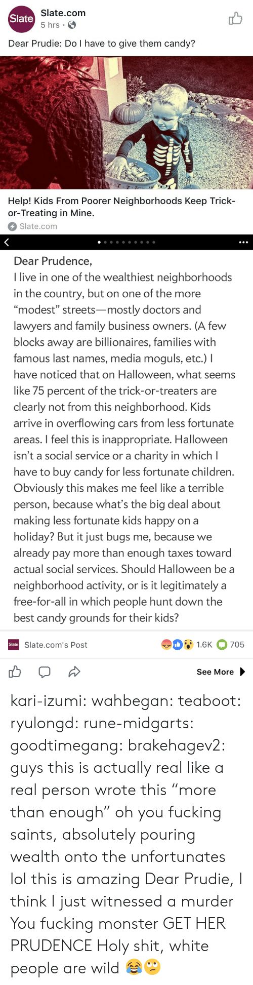 """Candy, Cars, and Children: Slate.com  5 hrs .  Slate  Dear Prudie: Do I have to give them candy?  aT  T-T  Help! Kids From Poorer Neighborhoods Keep Trick-  or-Treating in Mine.  Slate.com   Dear Prudence,  I live in one of the wealthiest neighborhoods  in the country, but on one of the more  """"modest"""" streets-mostly doctors and  lawyers and family business owners. (A few  blocks away are billionaires, families with  famous last names, media moguls, etc.) I  have noticed that on Halloween, what seems  like 75 percent of the trick-or-treaters are  clearly not from this neighborhood. Kids  arrive in overflowing cars from less fortunate  areas. I feel this is inappropriate. Halloween  isn't a social service or a charity in which l  have to buy candy for less fortunate children  Obviously this makes me feel like a terrible  person, because what's the big deal about  making less fortunate kids happy on a  holiday? But it just bugs me, because we  already pay more than enough taxes toward  actual social services. Should Halloween be a  neighborhood activity, or is it legitimately a  free-for-all in which people hunt down the  best candy grounds for their kids?  91.6K 705  Slate  Slate.com's Post  See More kari-izumi: wahbegan:  teaboot:  ryulongd:  rune-midgarts:  goodtimegang:  brakehagev2:  guys this is actually real like a real person wrote this  """"more than enough"""" oh you fucking saints, absolutely pouring wealth onto the unfortunates   lol this is amazing   Dear Prudie, I think I just witnessed a murder  You fucking monster  GET HER PRUDENCE   Holy shit, white people are wild 😂🙄"""