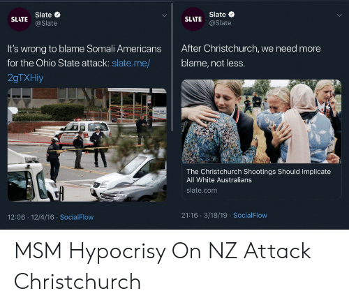 Ohio, Ohio State, and White: SLATE Slate o  @Slate  Slate  SLATE @Slate  It's wrong to blame Somali Americans After Christchurch, we need more  for the Ohio State attack: slate.me/ blame, not less.  2gTXHiy  The Christchurch Shootings Should Implicate  All White Australians  slate.com  12:06 12/4/16 SocialFlow  21:16 3/18/19 SocialFlow MSM Hypocrisy On NZ Attack Christchurch