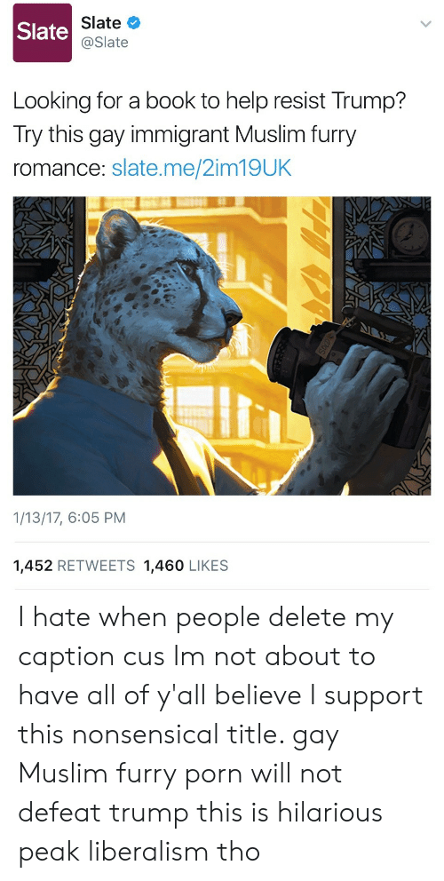 Muslim, Book, and Help: Slate  Slate  @Slate  Looking for a book to help resist Trump?  Try this gay immigrant Muslim furry  romance: slate.me/2im19UK  1/13/17, 6:05 PM  1,452 RETWEETS 1,460 LIKES I hate when people delete my caption cus Im not about to have all of y'all believe I support this nonsensical title. gay Muslim furry porn will not defeat trump this is hilarious peak liberalism tho