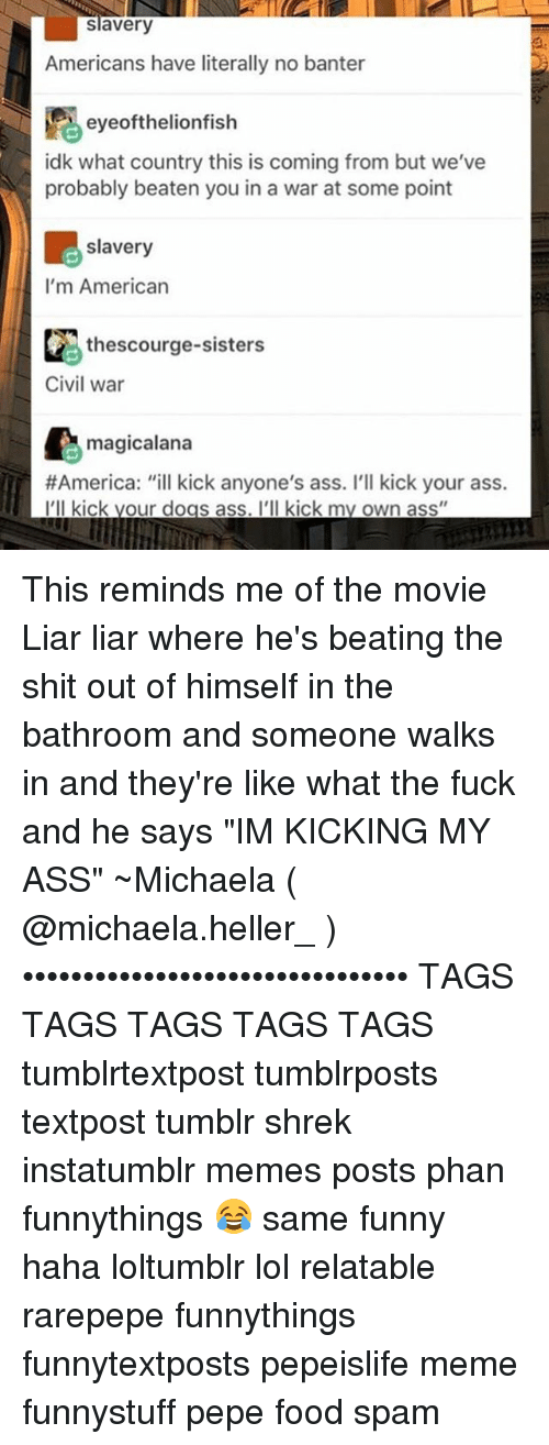 """America, Ass, and Dogs: slavery  Americans have literally no banter  eyeofthelionfish  idk what country this is coming from but we've  probably beaten you in a war at some point  slavery  I'm American  thescourge-sisters  Civil war  magicalana  #America: """"ill kick anyone's ass. I'll kick your ass.  I'll kick your dogs ass. I'll kick my own ass"""" This reminds me of the movie Liar liar where he's beating the shit out of himself in the bathroom and someone walks in and they're like what the fuck and he says """"IM KICKING MY ASS"""" ~Michaela ( @michaela.heller_ )•••••••••••••••••••••••••••••••• TAGS TAGS TAGS TAGS TAGS tumblrtextpost tumblrposts textpost tumblr shrek instatumblr memes posts phan funnythings 😂 same funny haha loltumblr lol relatable rarepepe funnythings funnytextposts pepeislife meme funnystuff pepe food spam"""
