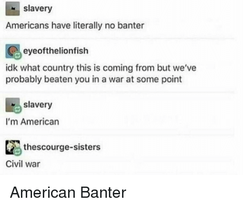 Slavery Americans Have Literally No Banter Eyeofthelionfish