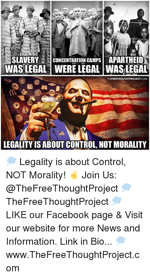 Facebook, Memes, and News: SLAVERY CONCENTRATION CAMPS APARTHEID  WAS LEGAL WERE LEGAL WASLEGAL  .COM  LEGALITYIS ABOUT CONTROL, NOT MORALITY 💭 Legality is about Control, NOT Morality! ✌️ Join Us: @TheFreeThoughtProject 💭 TheFreeThoughtProject 💭 LIKE our Facebook page & Visit our website for more News and Information. Link in Bio... 💭 www.TheFreeThoughtProject.com