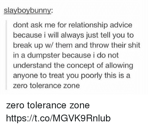 Advice, Memes, and Shit: slayboybunny:  dont ask me for relationship advice  because i will always just tell you to  break up w/ them and throw their shit  in a dumpster because i do not  understand the concept of allowing  anyone to treat you poorly this is a  zero tolerance zone zero tolerance zone https://t.co/MGVK9Rnlub