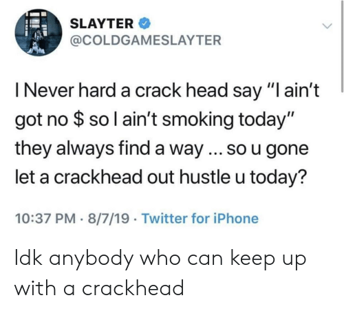"""Blackpeopletwitter, Crackhead, and Funny: SLAYTER  @COLDGAMESLAYTER  I Never hard a crack head say """"I ain't  got no $ so l ain't smoking today""""  they always find a way.. so u gone  let a crackhead out hustle u today?  10:37 PM 8/7/19 Twitter for iPhone Idk anybody who can keep up with a crackhead"""