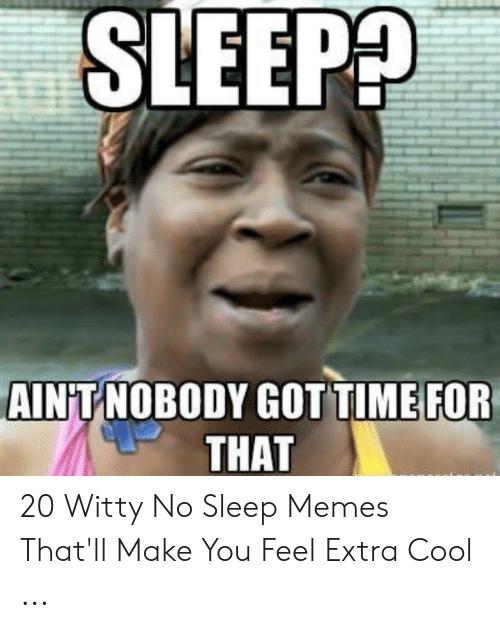 Memes, Cool, and Time: SLEEP?  AIN T NOBODY GOT TIME FOR  THAT 20 Witty No Sleep Memes That'll Make You Feel Extra Cool ...