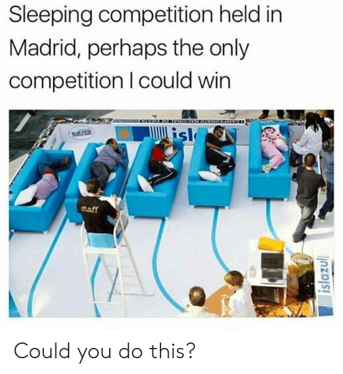 Dank, Sleeping, and 🤖: Sleeping competition held in  Madrid, perhaps the only  competition I could win  staff Could you do this?
