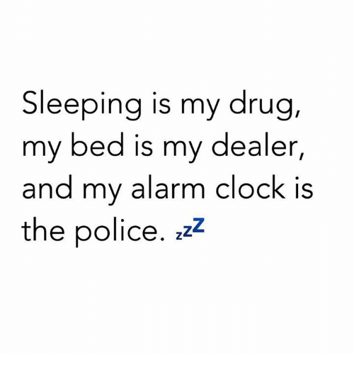 Clock, Memes, and Police: Sleeping is my drug,  my bed is my dealer,  and my alarm clock is  and my alarm clOCK IS  the police. zzz