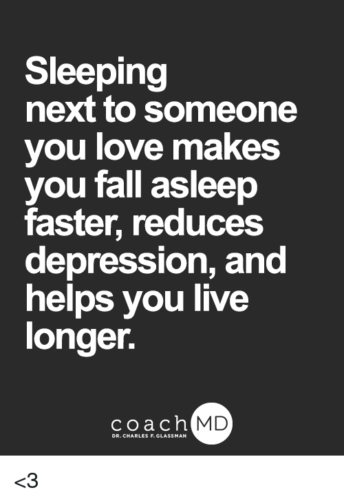Fall, Love, and Memes: Sleeping  next to someone  you love makes  you fall asleep  faster, reduces  depression, and  helps you live  longer.  coach MD  DR. CHARLES F.GL <3