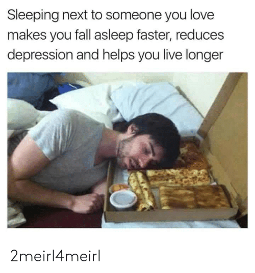 Fall, Love, and Depression: Sleeping next to someone you love  makes you fall asleep faster, reduces  depression and helps you live longer 2meirl4meirl