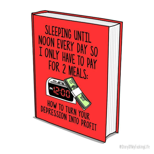 Sleeping, Day, and For: SLEEPING UNTTL  NOON EVERY DAY SO  IONLY HAVE TO PA  FOR 2 MEALS  PM  OW TO TURN YOUR  DEPRESSTON INTO PROFI  eStoryOfMyFuckingLife