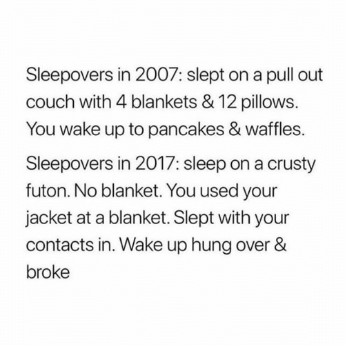 Memes, Couch, and Pull Out: Sleepovers in 2007: slept on a pull out  couch with 4 blankets & 12 pillows.  You wake up to pancakes & waffles.  Sleepovers in 2017: sleep on a crusty  futon. No blanket. You used your  jacket at a blanket. Slept with your  contacts in. Wake up hung over &  broke