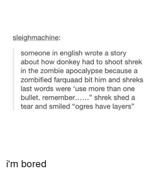 """Bored, Donkey, and Shrek: sleighmachine:  someone in english wrote a story  about how donkey had to shoot shrek  in the zombie apocalypse because a  zombified farquaad bit him and shreks  last words were 'use more than one  bullet. remembe"""" shrek shed a  tear and smiled """"ogres have layers""""  13 i'm bored"""
