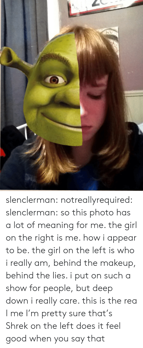 Makeup, Shrek, and Tumblr: slenclerman:  notreallyrequired:  slenclerman:  so this photo has a lot of meaning for me. the girl on the right is me. how i appear to be. the girl on the left is who i really am, behind the makeup, behind the lies. i put on such a show for people, but deep down i really care. this is the rea l me  I'm pretty sure that's Shrek on the left  does it feel good when you say that