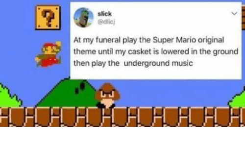 Slick at My Funeral Play the Super Mario Original Theme Until My