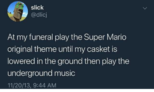 Music, Slick, and Super Mario: slick  @dlicj  At my funeral play the Super Mario  original theme until my casket is  lowered in the ground then play the  underground music  11/20/13, 9:44 AM