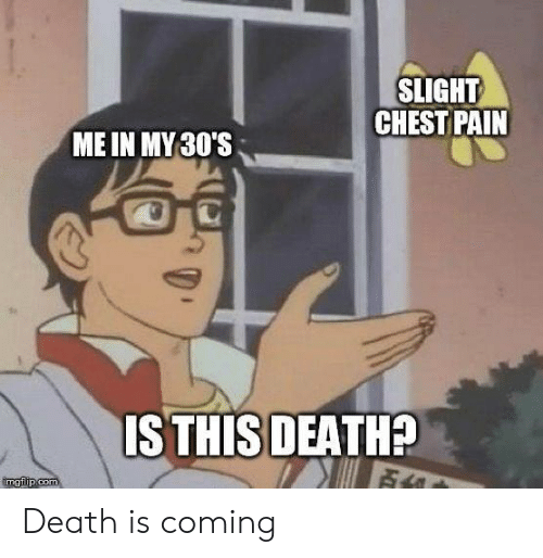 Memes, Death, and Pain: SLIGHT  CHEST PAIN  ME IN MY30'S  ISTHIS DEATH?  imgflip.com Death is coming