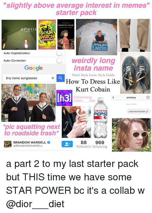 "Google, Ironic, and Memes: ""slightly above average interest in memes""  starter pack  SPIRITED AWAY  amerIC  mOU  PATCH  Auto-Capitalization  weirdly long  insta name  Auto-Correction  Google  Men's Style Icons, Style Guide  tiny ironic sunglasses  How To Dress Like  Kurt Cobain  Ih3)  pixietang  @pixietang  @dior diet  oday at 4  CRYSTA  PEPSI  u look like hila klein v  pic squatting next  to roadside trash*  BRANDON WARDELL  @BRANDONWARDELL  88 969  followers following a part 2 to my last starter pack but THIS time we have some STAR POWER bc it's a collab w @dior___diet"