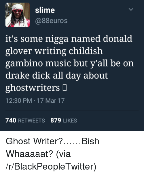 Blackpeopletwitter, Childish Gambino, and Donald Glover: slime  @88euros  it's some nigga named donald  glover writing childish  gambino music but y'all be on  drake dick all day about  ghostwriters D  12:30 PM-17 Mar 17  740 RETWEETS 879 LIKES <p>Ghost Writer?……Bish Whaaaaat? (via /r/BlackPeopleTwitter)</p>