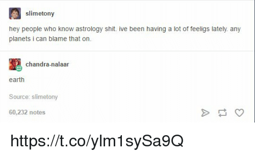 Shit, Astrology, and Earth: slimetony  hey people who know astrology shit ive been having a lot of feeligs lately any  planets i can blame that on.  chandra-nalaan  earth  Source: slimetony  60,232 notes https://t.co/ylm1sySa9Q