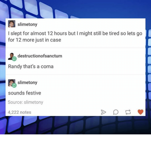 Dank, 🤖, and Source: slimetony  I slept for almost 12 hours but I might still be tired so lets go  for 12 more just in case  destructionofsanctum  Randy that's a coma  slimetony  sounds festive  Source: slimetony  4,222 notes