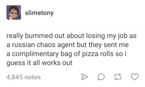 Pizza, Guess, and Russian: slimetony  really bummed out about losing my job as  a russian chaos agent but they sent me  a complimentary bag of pizza rolls so i  guess it all works out  4,845 notes
