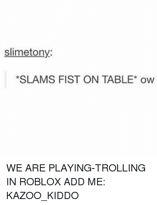 Slimetony Slams Fist On Table Ow We Are Playing Trolling In Roblox
