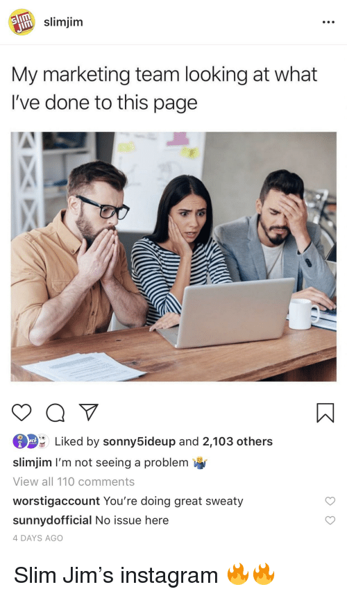 Andrew Bogut, Instagram, and Page: slimjim  My marketing team looking at what  I've done to this page  Liked by sonny5ideup and 2,103 others  slimjim I'm not seeing a problem  View all 110 comments  worstigaccount You're doing great sweaty  sunnydofficial No issue here  4 DAYS AGO
