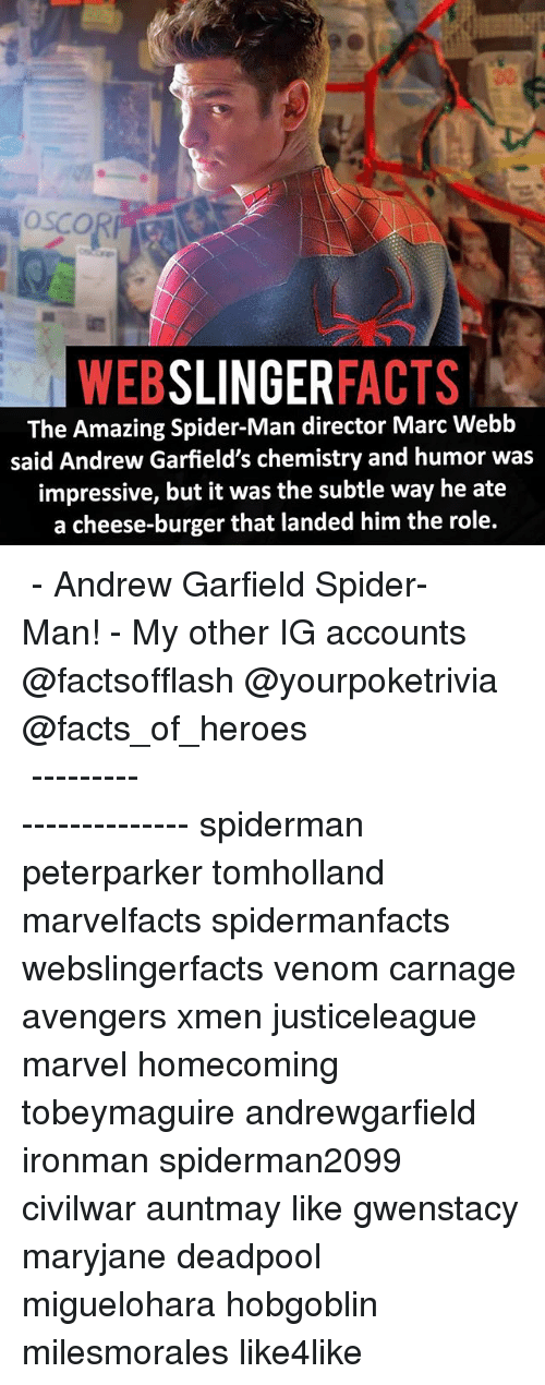 Facts, Memes, and Spider: SLINGER  FACTS  WEB  The Amazing Spider-Man director Marc Webb  said Andrew Garfield's chemistry and humor was  impressive, but it was the subtle way he ate  a cheese-burger that landed him the role. ▲▲ - Andrew Garfield Spider-Man! - My other IG accounts @factsofflash @yourpoketrivia @facts_of_heroes ⠀⠀⠀⠀⠀⠀⠀⠀⠀⠀⠀⠀⠀⠀⠀⠀⠀⠀⠀⠀⠀⠀⠀⠀⠀⠀⠀⠀⠀⠀⠀⠀⠀⠀⠀⠀ ⠀⠀----------------------- spiderman peterparker tomholland marvelfacts spidermanfacts webslingerfacts venom carnage avengers xmen justiceleague marvel homecoming tobeymaguire andrewgarfield ironman spiderman2099 civilwar auntmay like gwenstacy maryjane deadpool miguelohara hobgoblin milesmorales like4like