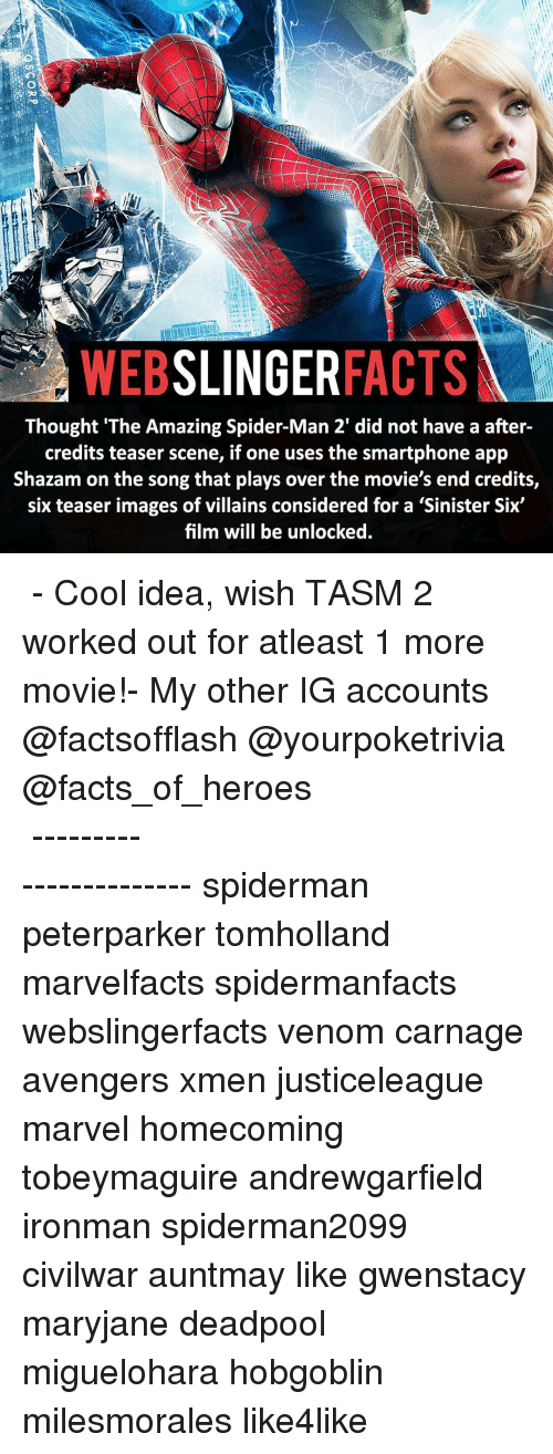 Facts, Memes, and Movies: SLINGER  FACTS  WEB  Thought 'The Amazing Spider-Man 2' did not have a after-  credits teaser scene, if one uses the smartphone app  Shazam on the song that plays over the movie's end credits,  six teaser images of villains considered for a Sinister Six  film will be unlocked. ▲▲ - Cool idea, wish TASM 2 worked out for atleast 1 more movie!- My other IG accounts @factsofflash @yourpoketrivia @facts_of_heroes ⠀⠀⠀⠀⠀⠀⠀⠀⠀⠀⠀⠀⠀⠀⠀⠀⠀⠀⠀⠀⠀⠀⠀⠀⠀⠀⠀⠀⠀⠀⠀⠀⠀⠀⠀⠀ ⠀⠀----------------------- spiderman peterparker tomholland marvelfacts spidermanfacts webslingerfacts venom carnage avengers xmen justiceleague marvel homecoming tobeymaguire andrewgarfield ironman spiderman2099 civilwar auntmay like gwenstacy maryjane deadpool miguelohara hobgoblin milesmorales like4like