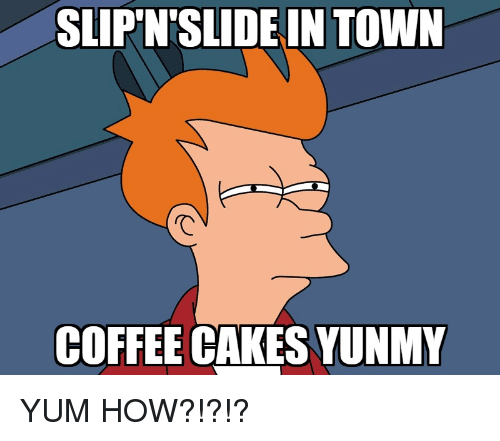 Funny, Coffee, and How: SLIPN'SLIDE IN TOWN  COFFEE CAKES YUNMY
