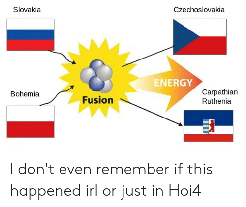 Energy, History, and Bohemia: Slovakia  Czechoslovakia  ENERGY  Carpathian  Ruthenia  Bohemia  Fusion I don't even remember if this happened irl or just in Hoi4