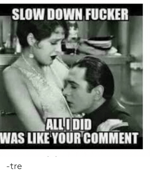 Down, Like, and Slow: SLOW DOWN FUCKER  ALLIDID  WAS LIKE YOURCOMMENT -tre